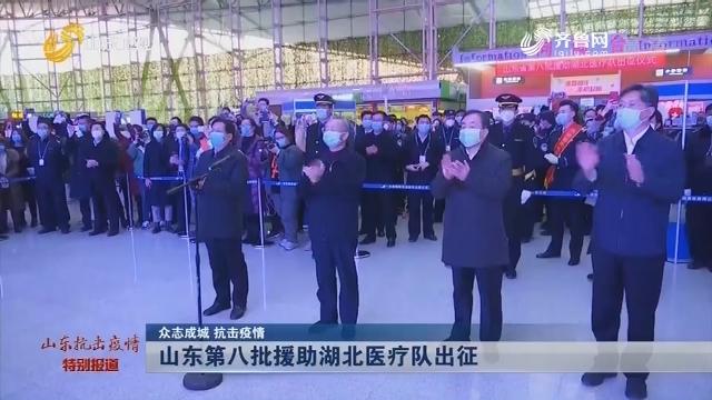 【众志成城 抗击疫情】山东第八批援助湖北医疗队出征