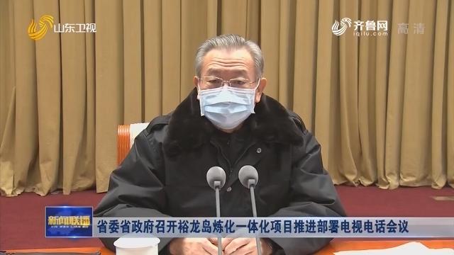 省委省政府召开裕龙岛炼化一体化项目推进部署电视电话会议