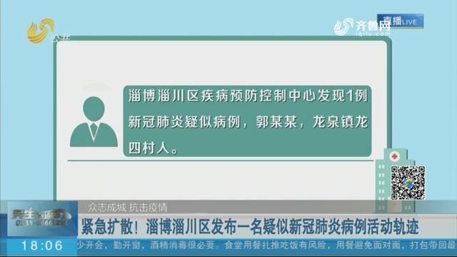 【众志成城 抗击疫情】紧急扩散!淄博淄川区发布一名疑似新冠肺炎病例活动轨迹