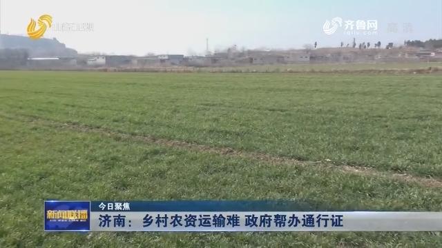 【今日聚焦】济南:乡村农资运输难 政府帮办通行证