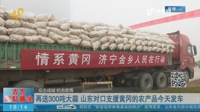 【众志成城 抗击疫情】再送300吨大蒜 山东对口支援黄冈的农产品今天发车