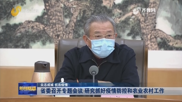【眾志成城 抗擊疫情】省委召開專題會議 研究抓好疫情防控和農業農村工作