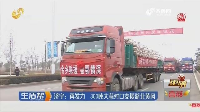 【重磅】济宁:再发力 300吨大蒜对囗支援湖北黄冈