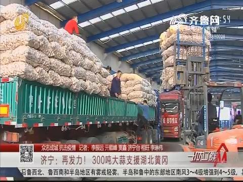 【众志成城抗击疫情】济宁:再发力!300吨大蒜支援湖北黄冈