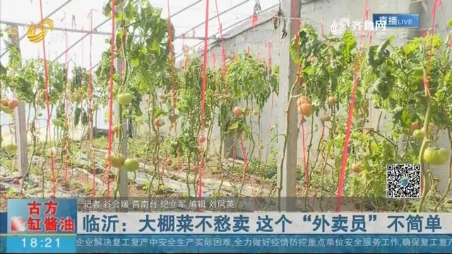 """【众志成城 抗击疫情】临沂:大棚菜不愁卖 这个""""外卖员""""不简单"""