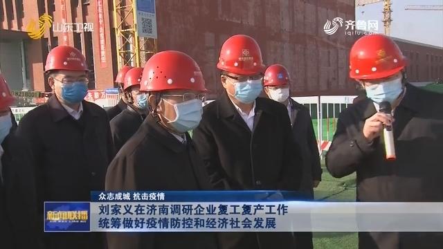 【众志成城 抗击疫情】刘家义在济南调研企业复工复产工作 统筹做好疫情防控和经济社会发展