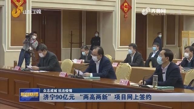 """【众志成城 抗击疫情】济宁90亿元 """"两高两新""""项目网上签约"""