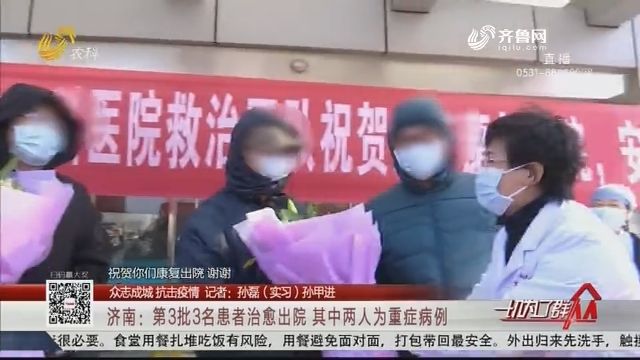 【众志成城 抗击疫情】济南:第3批3名患者治愈出院 其中两人为重症病例