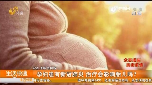 孕妇患有新冠肺炎 治疗会影响胎儿吗?