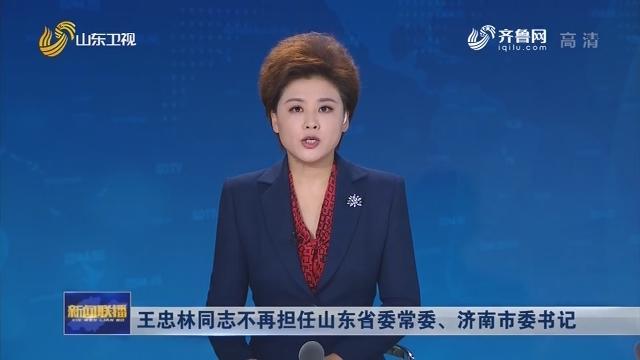 王忠林同志不再担任山东省委常委、济南市委书记