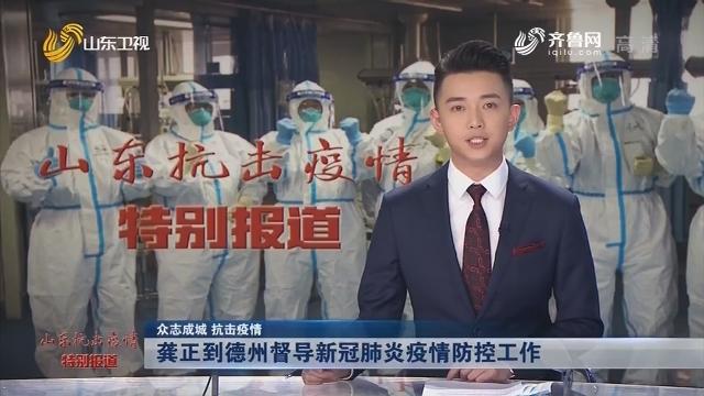 【眾志成城 抗擊疫情】龔正到德州督導新冠肺炎疫情防控工作