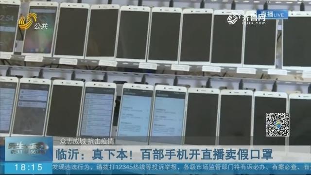 【众志成城 抗击疫情】临沂:真下本!百部手机开直播卖假口罩
