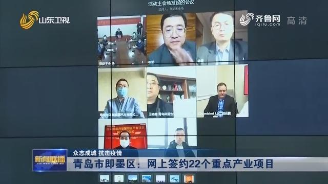 【众志成城 抗击疫情】青岛市即墨区:网上签约 22个重点产业项目