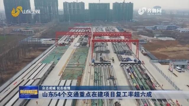 【众志成城 抗击疫情】山东54个交通重点在建项目复工率超六成
