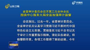 省委审计委员会召开第三次全体会议 围绕中心服务大局全面加强审计监督