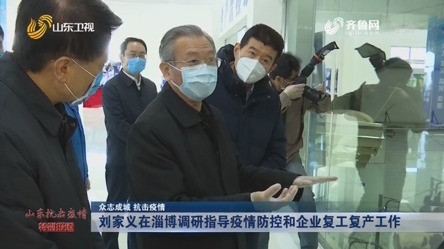 【眾志成城 抗擊疫情】劉家義在淄博調研指導疫情防控和企業復工復產工作