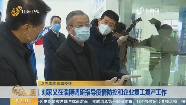 刘家义在淄博调研指导疫情防控和企业复工复产工作