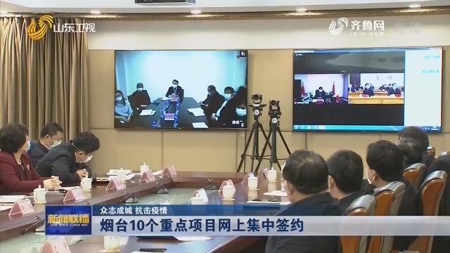 【众志成城 抗击疫情】烟台10个重点项目网上集中签约