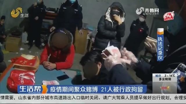 菏泽:疫情期间聚众赌博 21人被行政拘留