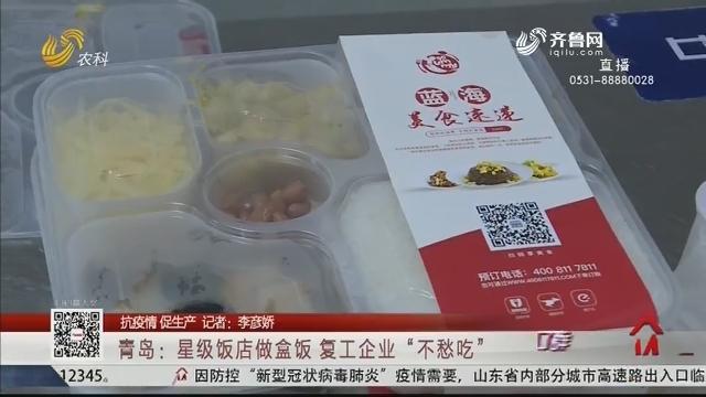 """【抗疫情 促生产】青岛:星级饭店做盒饭 复工企业""""不愁吃"""""""