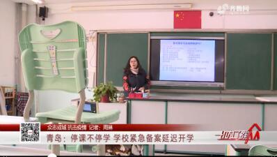 【众志成城 抗击疫情】青岛:停课不停学 学校紧急备案延迟开学