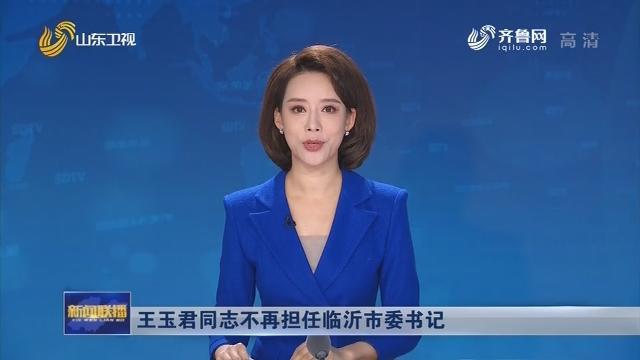 王玉君同志不再担任临沂市委书记