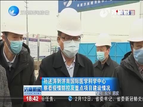 孙述涛到济南国际医学科学中心察看疫情防控及重点项目建设情况