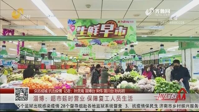 【众志成城 抗击疫情】淄博:超市延时营业 保障复工人员生活