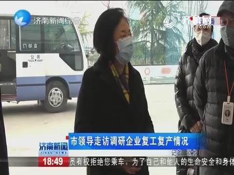 济南市领导走访调研企业复工复产情况