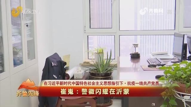 20200223《齐鲁先锋》:在习近平新时代中国特色社会主义思想指引下·抗疫一线共产党员 崔嵬——警徽闪耀在沂蒙