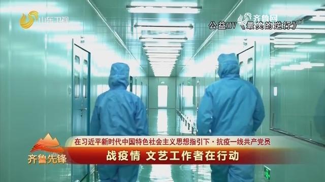 20200224《齐鲁先锋》:在习近平新时代中国特色社会主义思想指引下·抗疫一线共产党员 战疫情 文艺工作者在行动