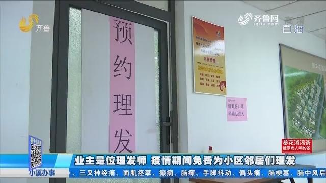 济南:业主是位理发师 疫情期间免费为小区邻居们理发