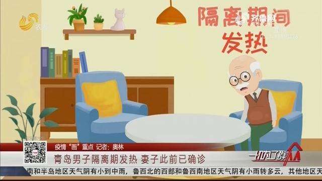 """【疫情""""画""""重点】青岛男子隔离期发热 妻子此前已确诊"""
