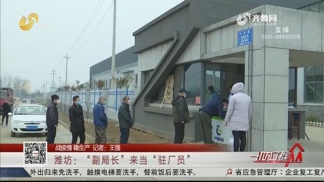 """【战疫情 稳生产】潍坊:""""副局长""""来当""""驻厂员"""""""