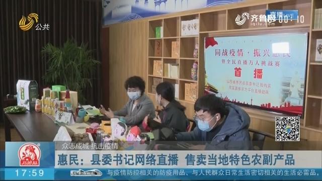 【众志成城 抗击疫情】惠民:县委书记网络直播 售卖当地特色农副产品