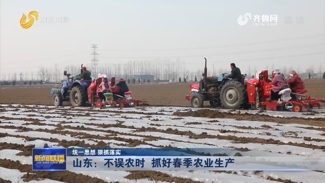 【统一思想 狠抓落实】山东:不误农时 抓好春季农业生产