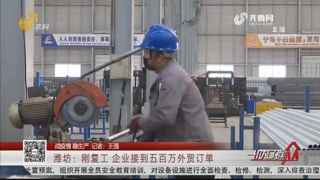 【战疫情 稳生产】潍坊:刚复工 企业接到五百万外贸订单