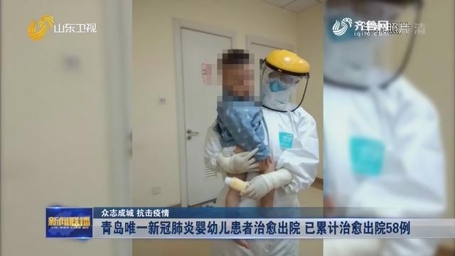 【众志成城 抗击疫情】青岛唯一新冠肺炎婴幼儿患者治愈出院 已累计治愈出院58例