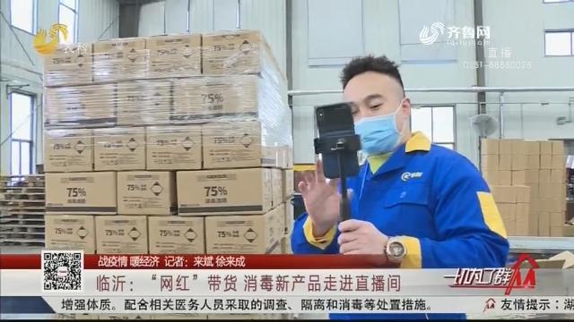 """【战疫情 暖经济】临沂:""""网红""""带货 消毒新产品走进直播间"""