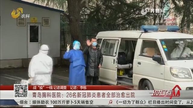 """【战""""疫""""一线 记者调查】青岛胸科医院:26名新冠肺炎患者全部治愈出院"""