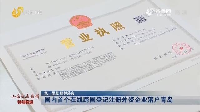 【统一思想 狠抓落实】国内首个在线跨国登记注册外资企业落户青岛