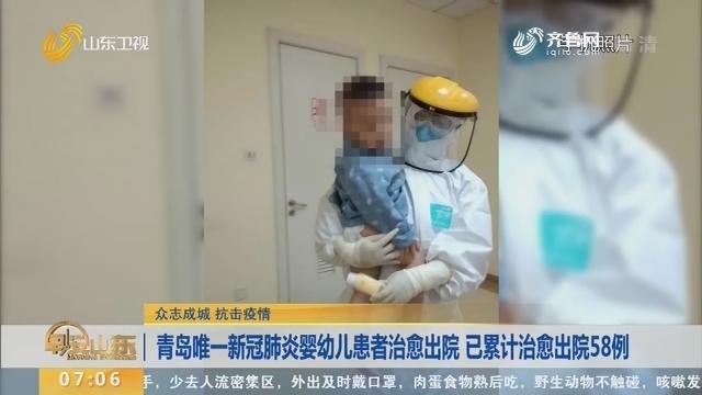 青岛唯一新冠肺炎婴幼儿患者治愈出院 已累计治愈出院58例