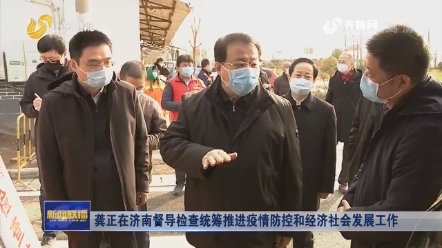 龔正在濟南督導檢查統籌推進疫情防控和經濟社會發展工作