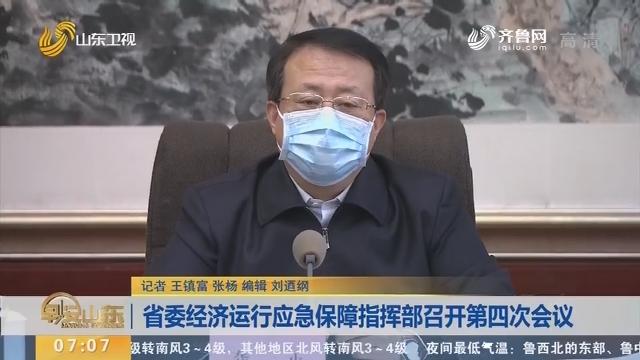 省委经济运行应急保障指挥部召开第四次会议