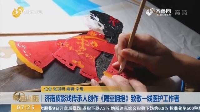 济南皮影戏传承人创作《隔空拥抱》致敬一线医护工作者