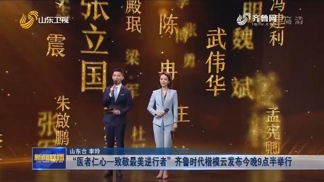 """""""医者仁心—致敬最美逆行者""""齐鲁时代楷模云发布今晚9点半举行"""