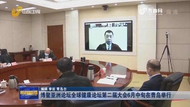 博鳌亚洲论坛全球健康论坛第二届大会6月中旬在青岛举行