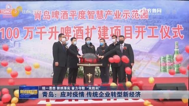 """【统一思想 狠抓落实 奋力夺取""""双胜利""""】青岛:应对疫情 传统企业转型新经济"""