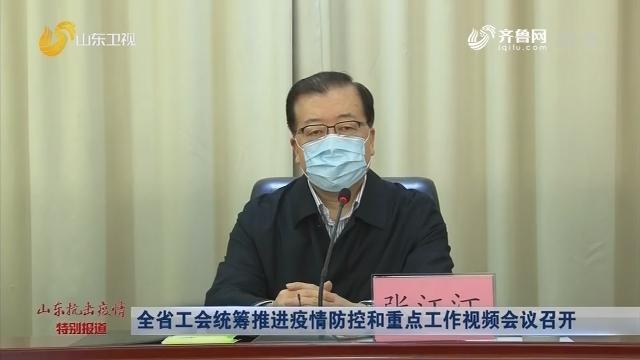 全省工会统筹推进疫情防控和重点工作视频会议召开