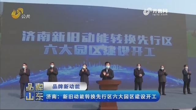 【品牌新动能】济南:新旧动能转换先行区六大园区建设开工